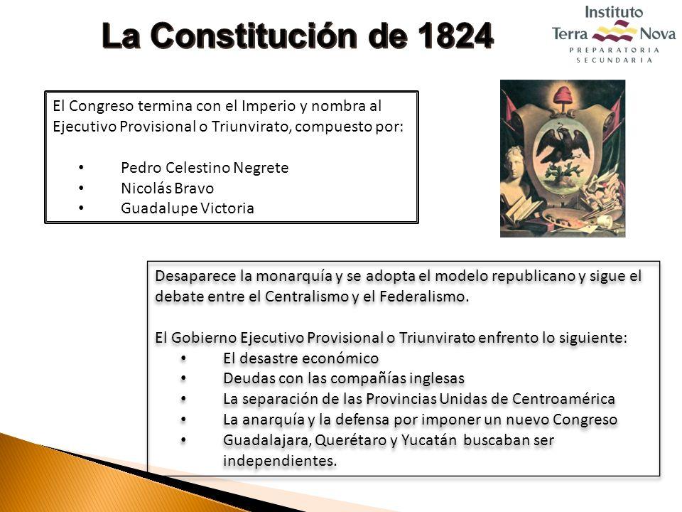 La Constitución de 1824 El Congreso termina con el Imperio y nombra al Ejecutivo Provisional o Triunvirato, compuesto por: