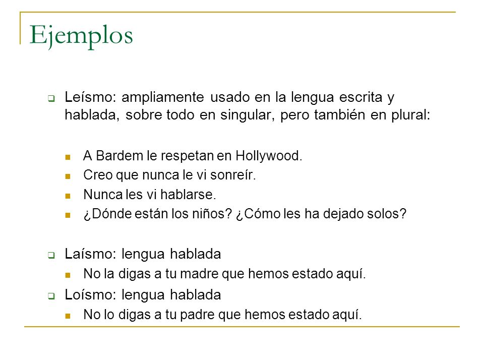 EjemplosLeísmo: ampliamente usado en la lengua escrita y hablada, sobre todo en singular, pero también en plural: