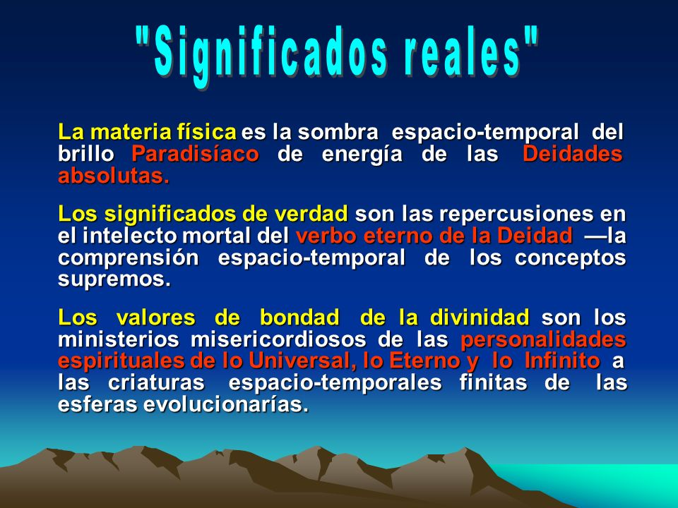 Significados reales La materia física es la sombra espacio-temporal del brillo Paradisíaco de energía de las Deidades absolutas.