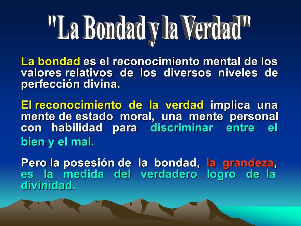 La Bondad y la Verdad La bondad es el reconocimiento mental de los valores relativos de los diversos niveles de perfección divina.