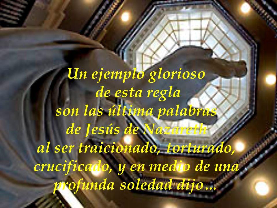 Un ejemplo glorioso de esta regla son las última palabras de Jesús de Nazareth al ser traicionado, torturado, crucificado, y en medio de una profunda soledad dijo…