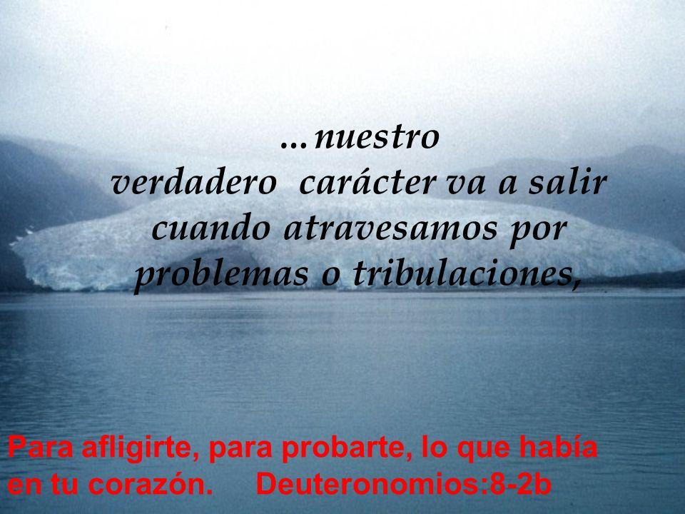 …nuestro verdadero carácter va a salir cuando atravesamos por problemas o tribulaciones,