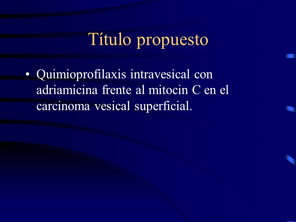 Título propuestoQuimioprofilaxis intravesical con adriamicina frente al mitocin C en el carcinoma vesical superficial.
