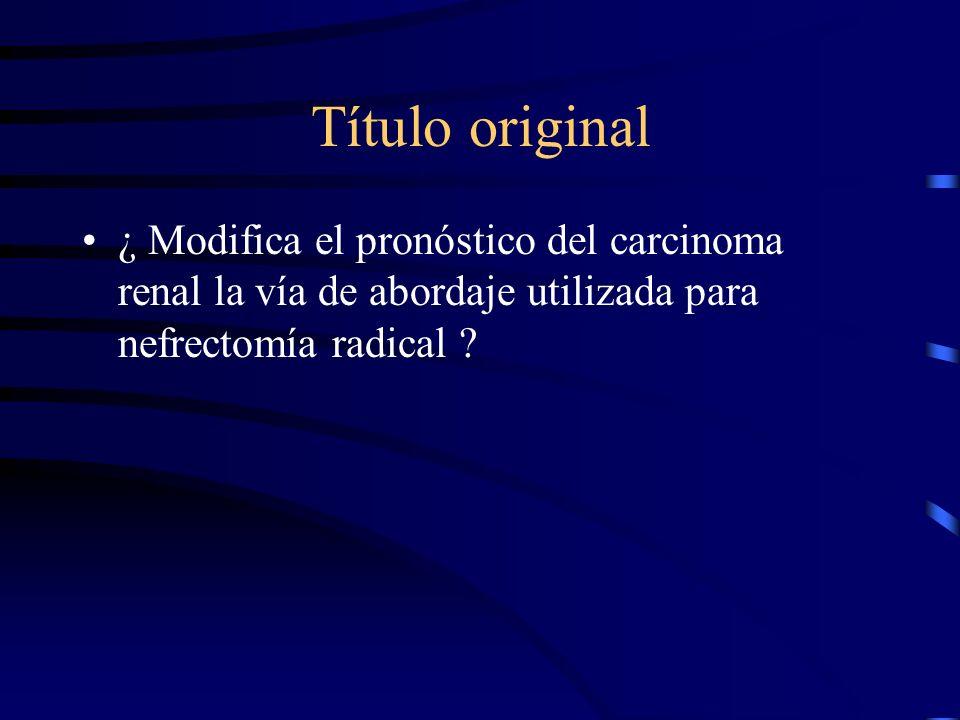 Título original ¿ Modifica el pronóstico del carcinoma renal la vía de abordaje utilizada para nefrectomía radical