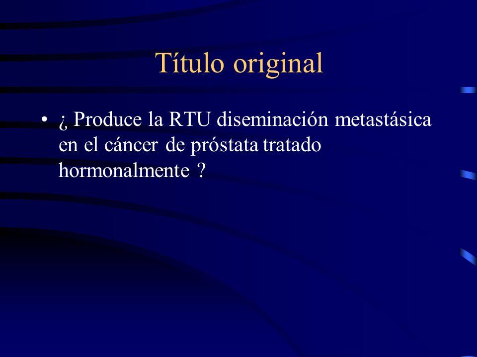 Título original ¿ Produce la RTU diseminación metastásica en el cáncer de próstata tratado hormonalmente