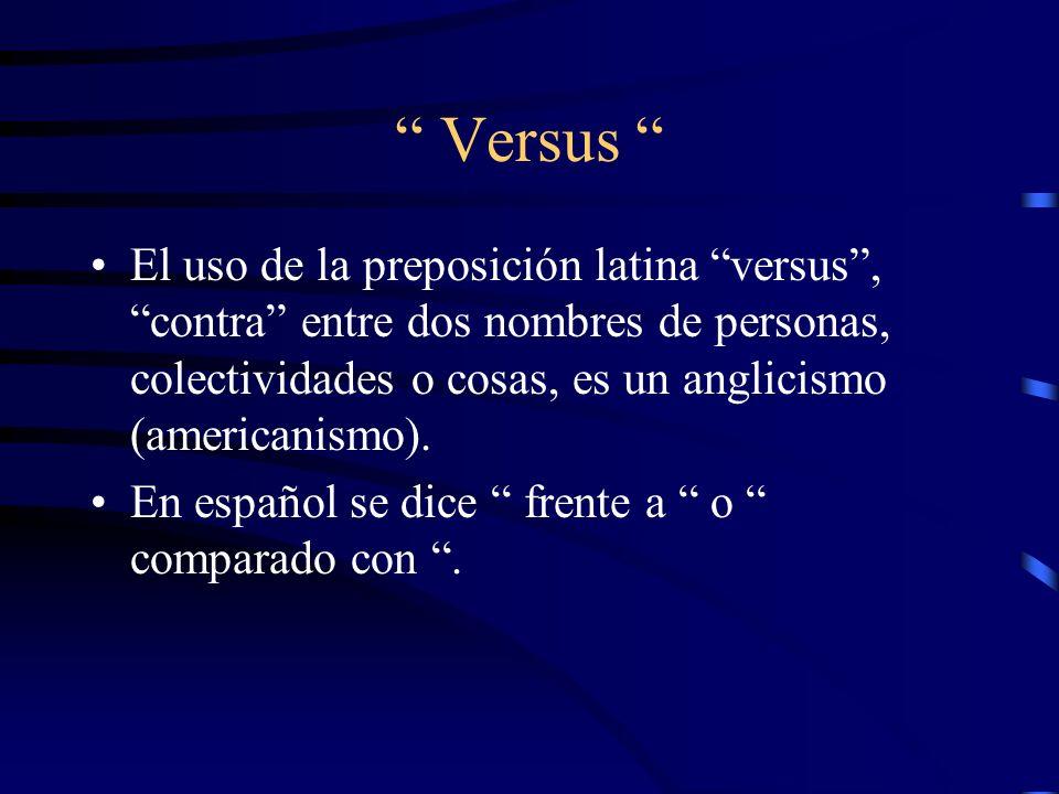 Versus El uso de la preposición latina versus , contra entre dos nombres de personas, colectividades o cosas, es un anglicismo (americanismo).