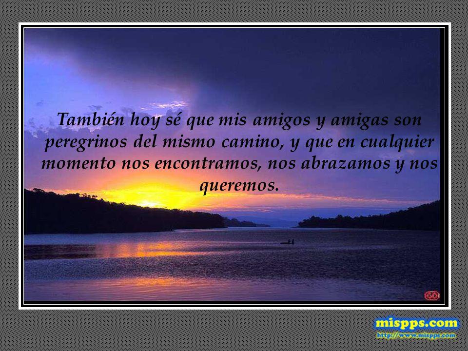 También hoy sé que mis amigos y amigas son peregrinos del mismo camino, y que en cualquier momento nos encontramos, nos abrazamos y nos queremos.