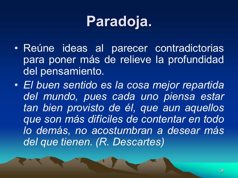 Paradoja.Reúne ideas al parecer contradictorias para poner más de relieve la profundidad del pensamiento.