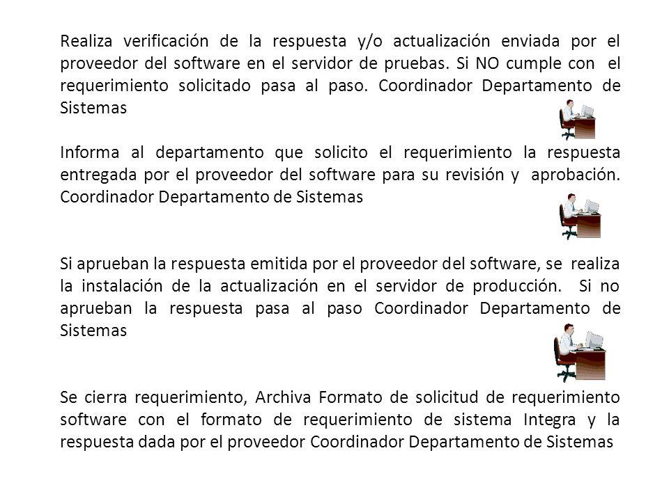 Realiza verificación de la respuesta y/o actualización enviada por el proveedor del software en el servidor de pruebas. Si NO cumple con el requerimiento solicitado pasa al paso. Coordinador Departamento de Sistemas