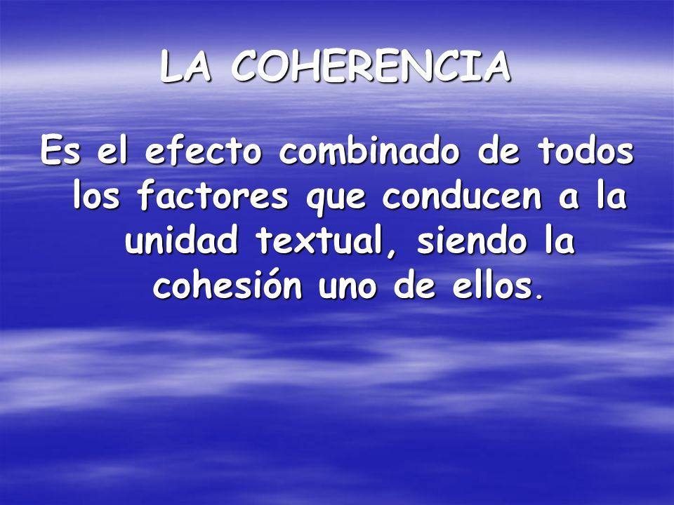 LA COHERENCIA Es el efecto combinado de todos los factores que conducen a la unidad textual, siendo la cohesión uno de ellos.