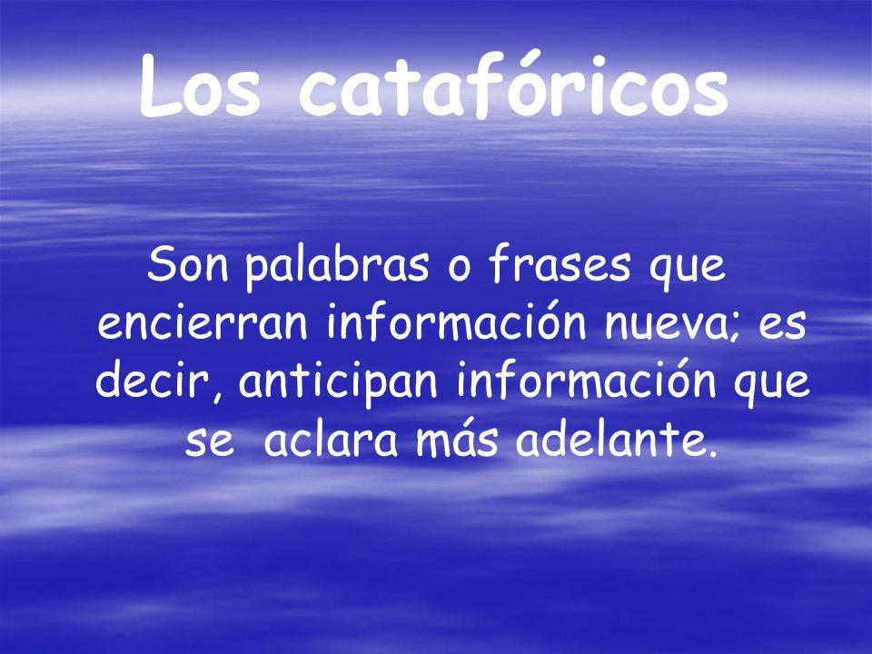 Los catafóricos Son palabras o frases que encierran información nueva; es decir, anticipan información que se aclara más adelante.
