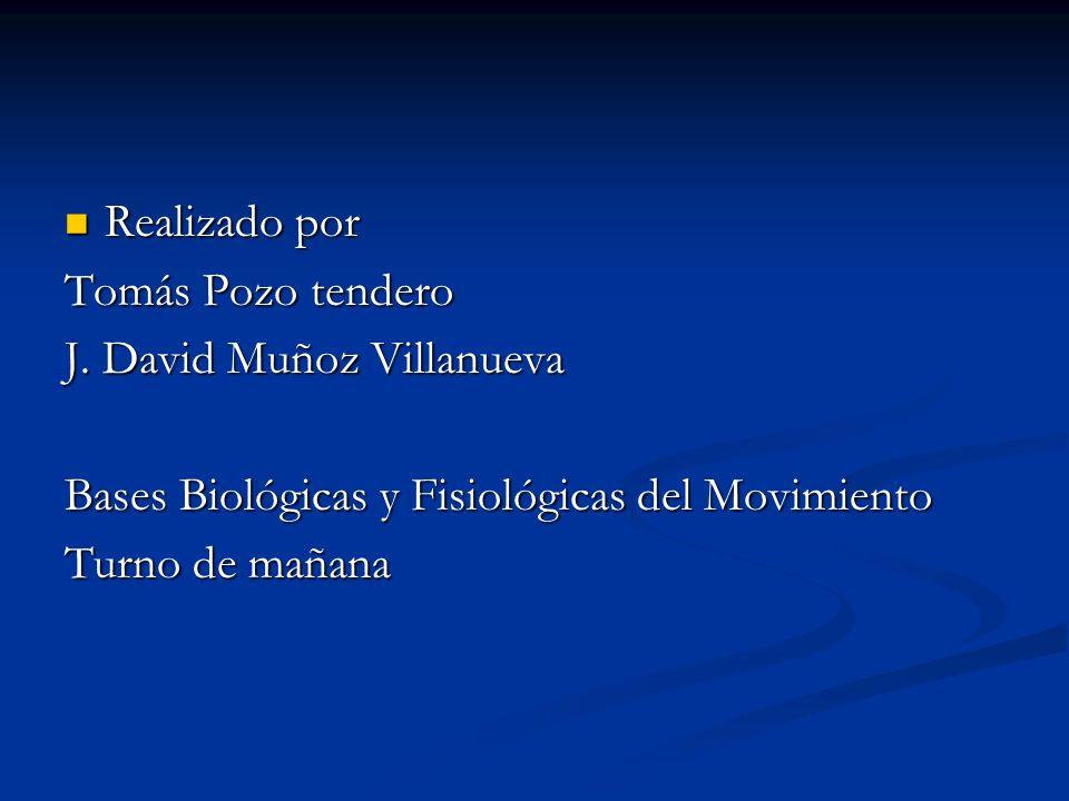 Realizado por Tomás Pozo tendero. J. David Muñoz Villanueva. Bases Biológicas y Fisiológicas del Movimiento.