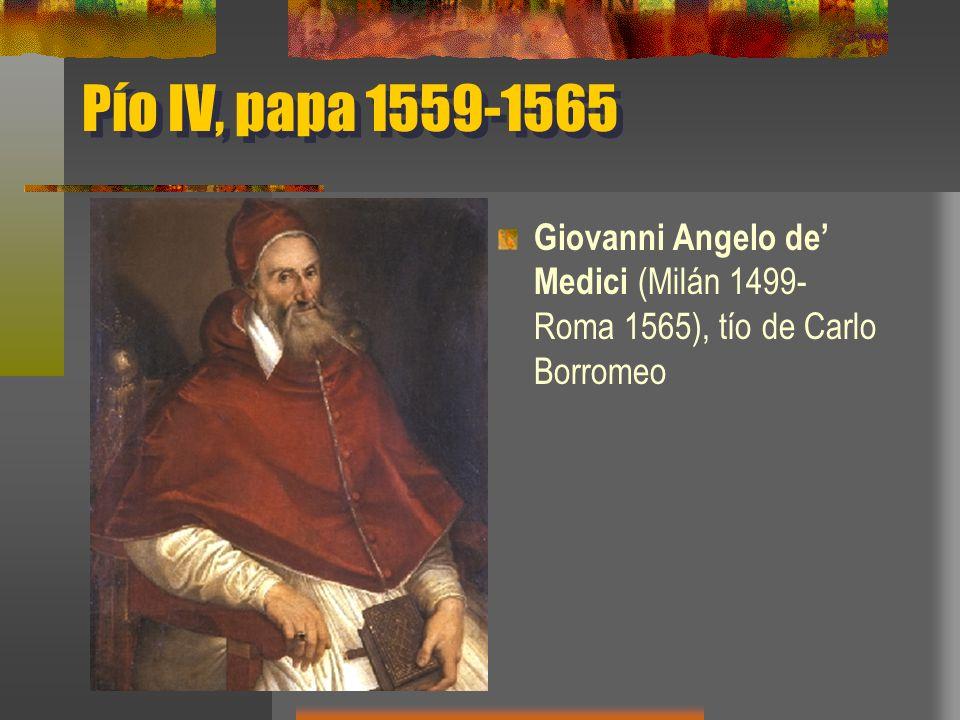 Pío IV, papa 1559-1565 Giovanni Angelo de' Medici (Milán 1499-Roma 1565), tío de Carlo Borromeo
