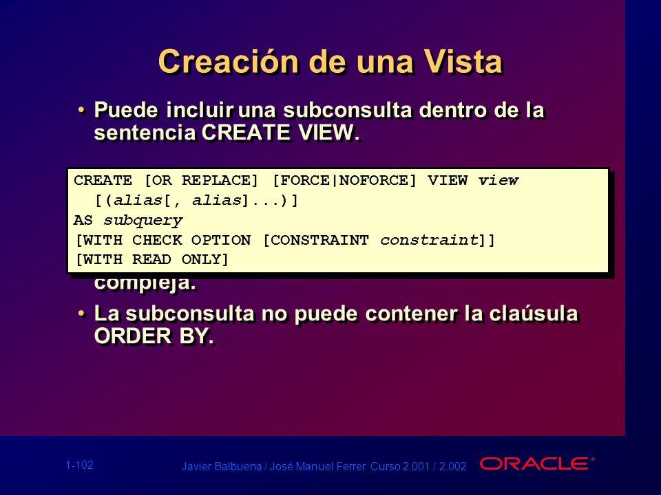 Creación de una Vista Puede incluir una subconsulta dentro de la sentencia CREATE VIEW. La subconsulta puede contener una SELECT compleja.