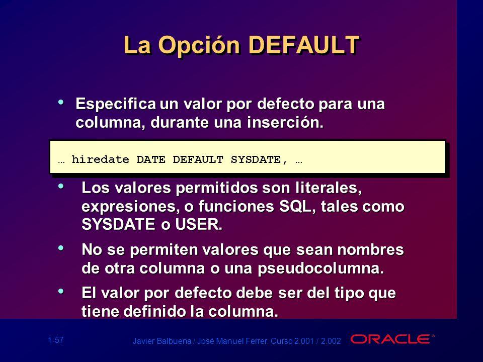 La Opción DEFAULT Especifica un valor por defecto para una columna, durante una inserción. … hiredate DATE DEFAULT SYSDATE, …