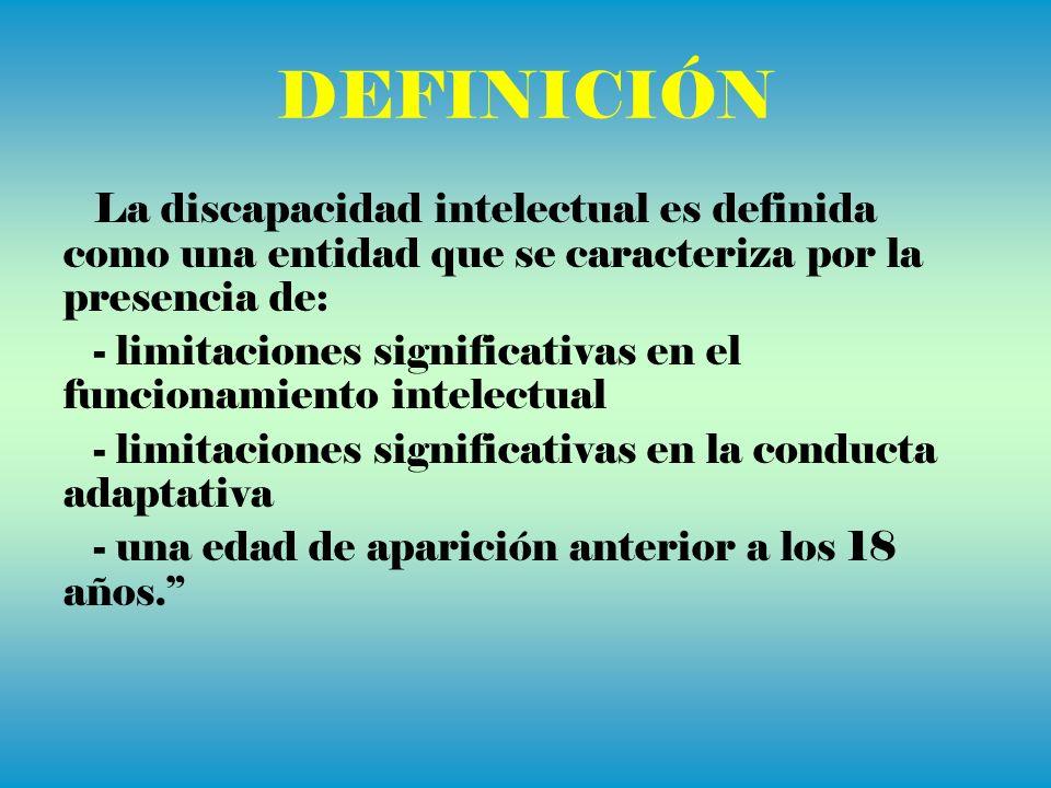 DEFINICIÓN La discapacidad intelectual es definida como una entidad que se caracteriza por la presencia de: