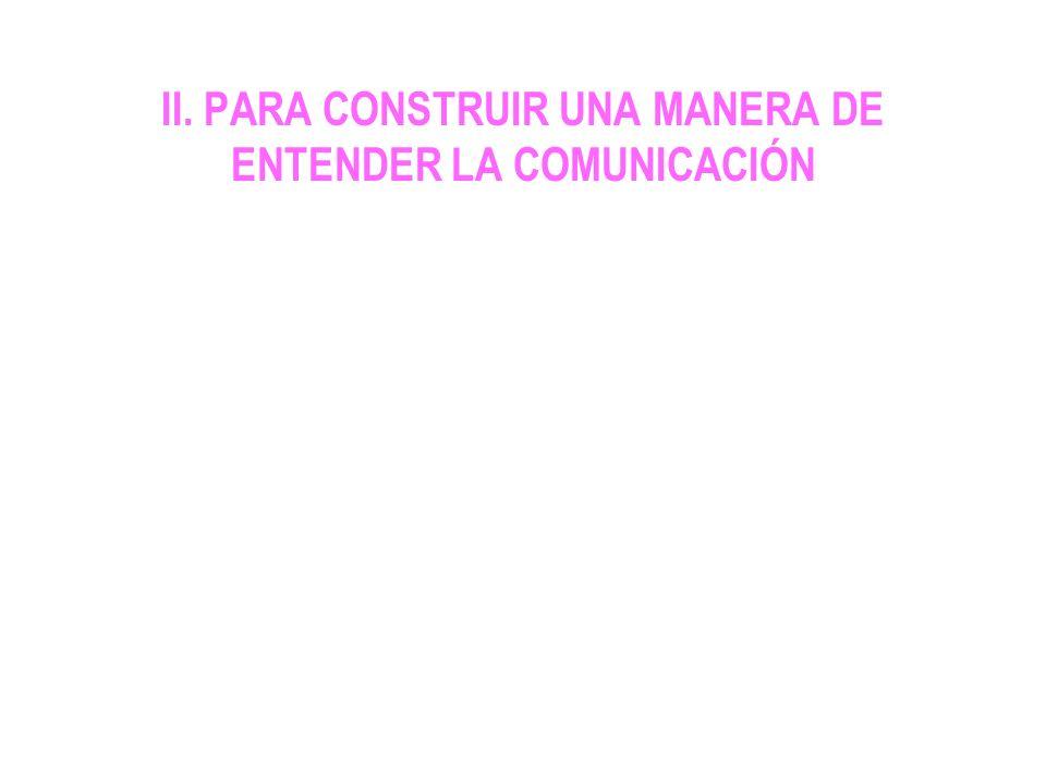 II. PARA CONSTRUIR UNA MANERA DE ENTENDER LA COMUNICACIÓN