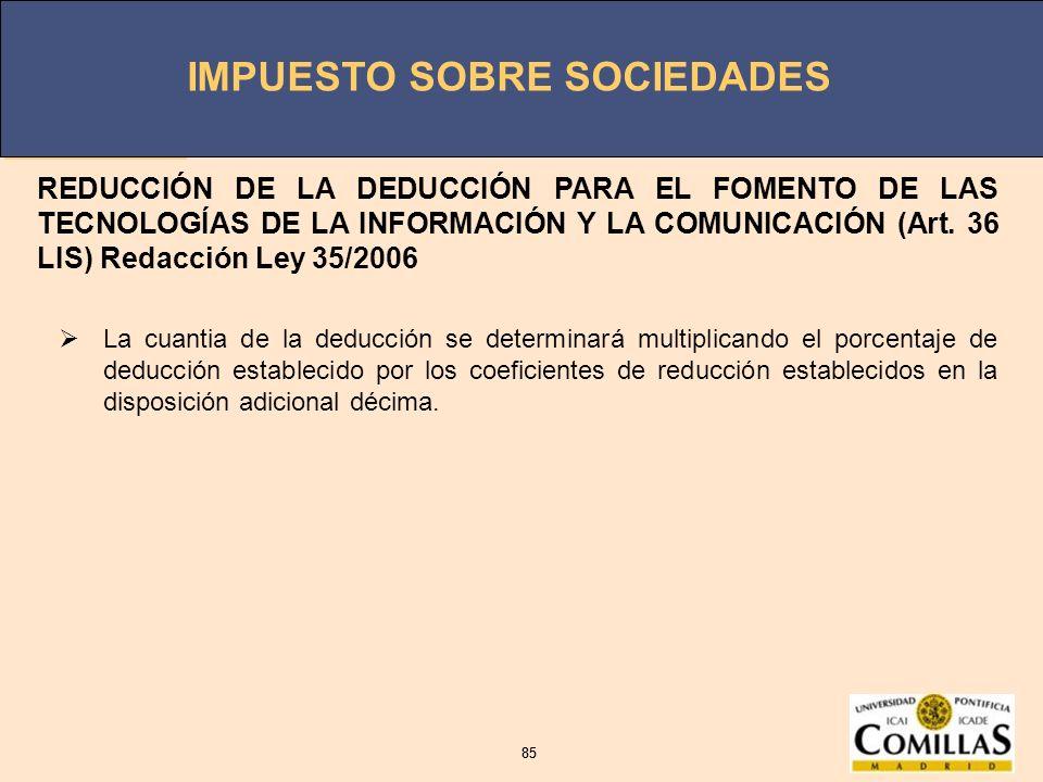 REDUCCIÓN DE LA DEDUCCIÓN PARA EL FOMENTO DE LAS TECNOLOGÍAS DE LA INFORMACIÓN Y LA COMUNICACIÓN (Art. 36 LIS) Redacción Ley 35/2006