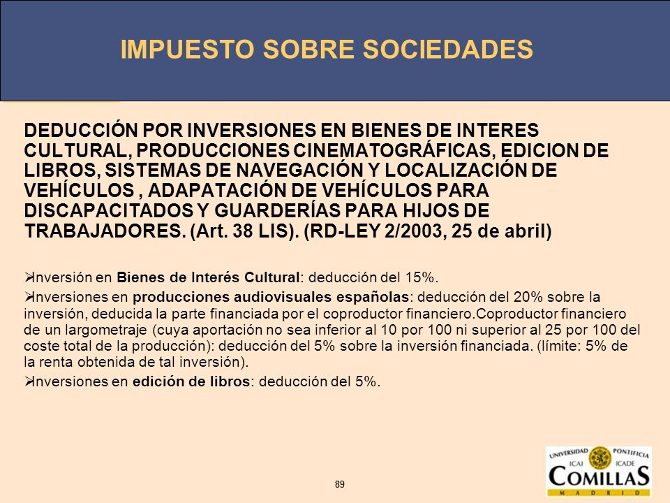 DEDUCCIÓN POR INVERSIONES EN BIENES DE INTERES CULTURAL, PRODUCCIONES CINEMATOGRÁFICAS, EDICION DE LIBROS, SISTEMAS DE NAVEGACIÓN Y LOCALIZACIÓN DE VEHÍCULOS , ADAPATACIÓN DE VEHÍCULOS PARA DISCAPACITADOS Y GUARDERÍAS PARA HIJOS DE TRABAJADORES. (Art. 38 LIS). (RD-LEY 2/2003, 25 de abril)