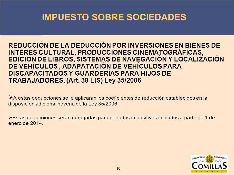 REDUCCIÓN DE LA DEDUCCIÓN POR INVERSIONES EN BIENES DE INTERES CULTURAL, PRODUCCIONES CINEMATOGRÁFICAS, EDICION DE LIBROS, SISTEMAS DE NAVEGACIÓN Y LOCALIZACIÓN DE VEHÍCULOS , ADAPATACIÓN DE VEHÍCULOS PARA DISCAPACITADOS Y GUARDERÍAS PARA HIJOS DE TRABAJADORES. (Art. 38 LIS) Ley 35/2006