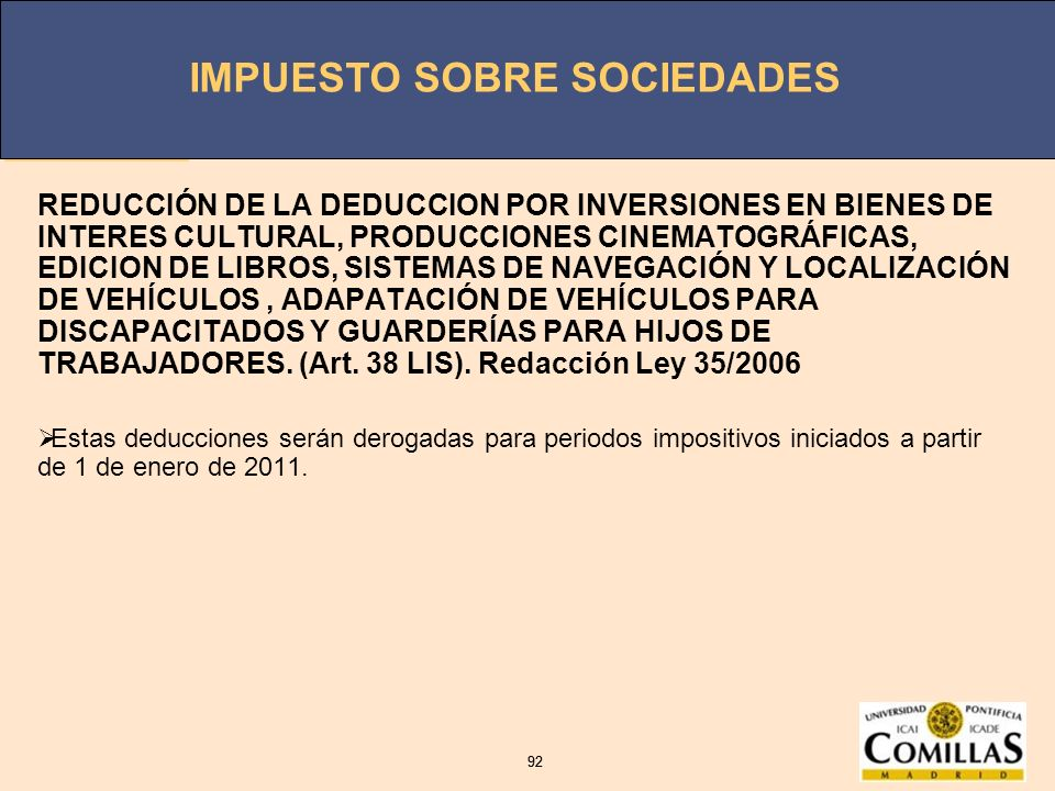 REDUCCIÓN DE LA DEDUCCION POR INVERSIONES EN BIENES DE INTERES CULTURAL, PRODUCCIONES CINEMATOGRÁFICAS, EDICION DE LIBROS, SISTEMAS DE NAVEGACIÓN Y LOCALIZACIÓN DE VEHÍCULOS , ADAPATACIÓN DE VEHÍCULOS PARA DISCAPACITADOS Y GUARDERÍAS PARA HIJOS DE TRABAJADORES. (Art. 38 LIS). Redacción Ley 35/2006