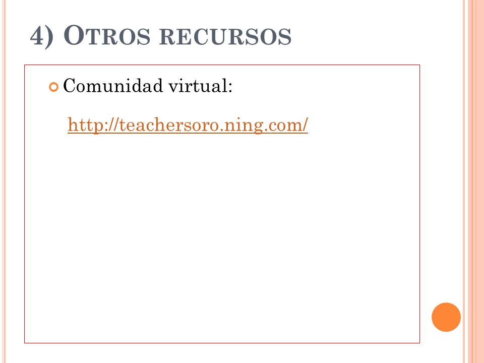4) Otros recursos Comunidad virtual: http://teachersoro.ning.com/