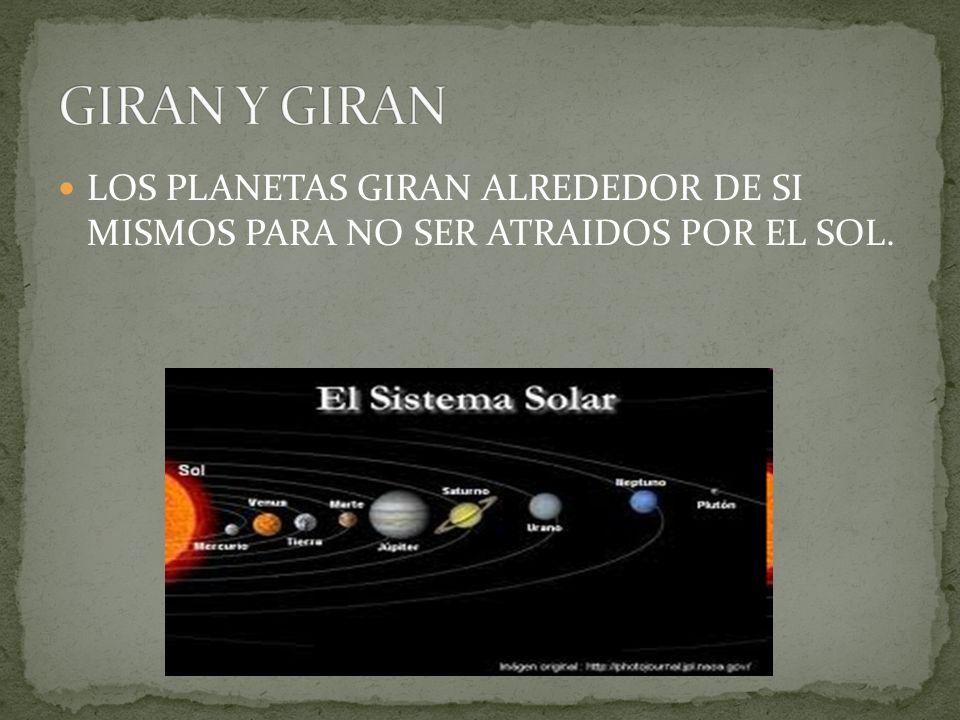 GIRAN Y GIRAN LOS PLANETAS GIRAN ALREDEDOR DE SI MISMOS PARA NO SER ATRAIDOS POR EL SOL.