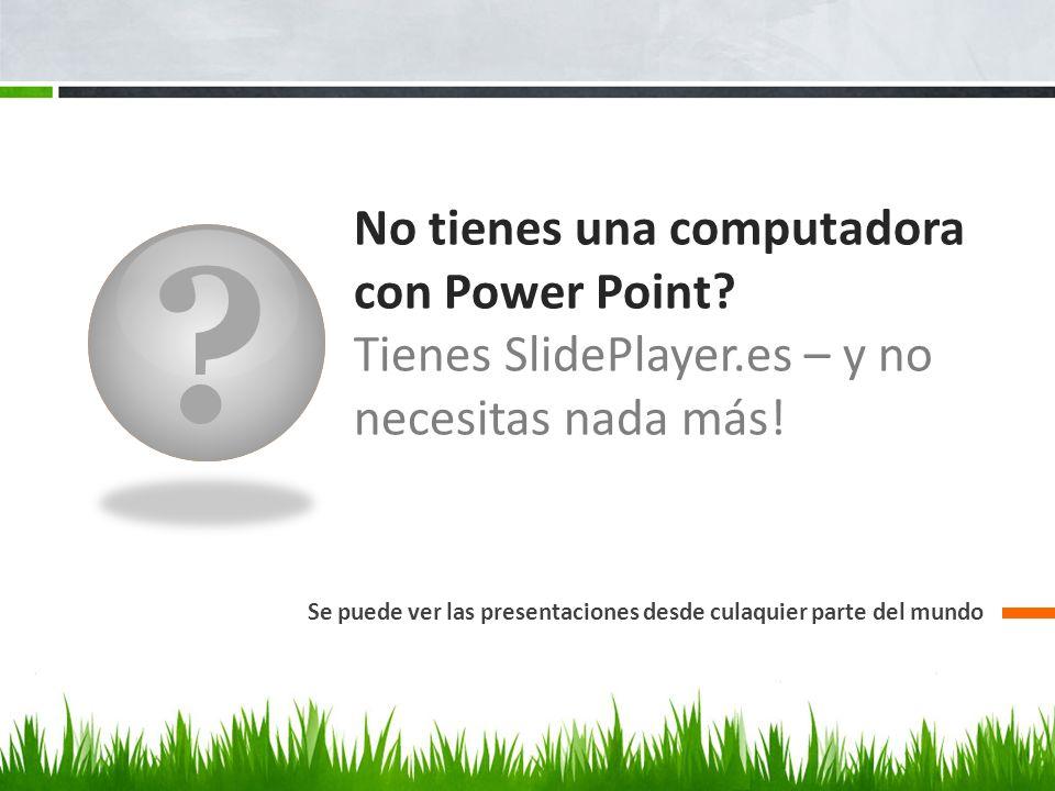 No tienes una computadora con Power Point Tienes SlidePlayer.es – y no necesitas nada más!