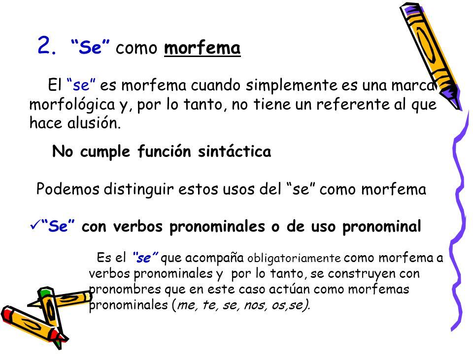 2. Se como morfema El se es morfema cuando simplemente es una marca morfológica y, por lo tanto, no tiene un referente al que hace alusión.