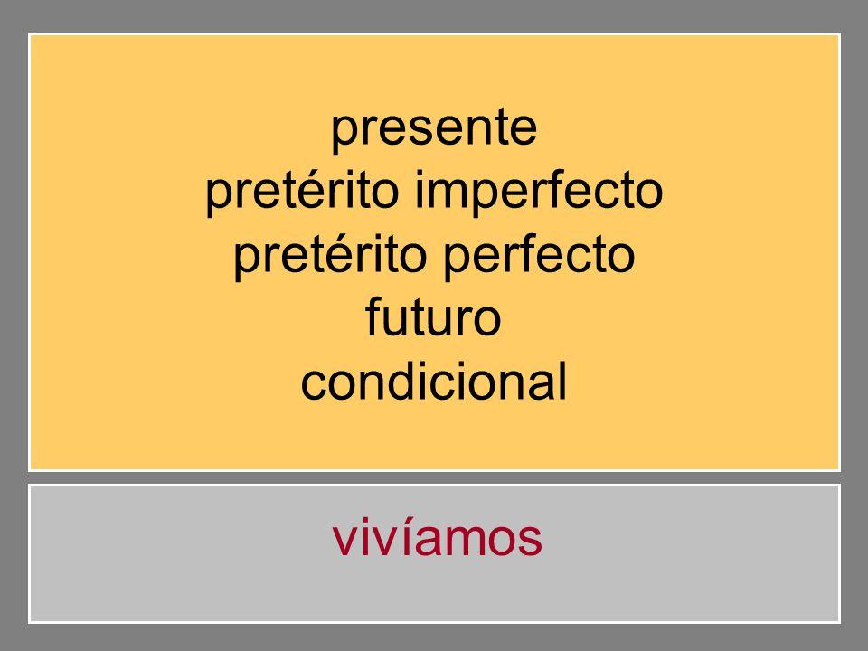 presente pretérito imperfecto pretérito perfecto futuro condicional vivíamos