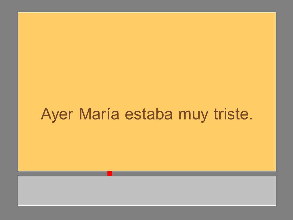 Ayer María estaba muy triste.