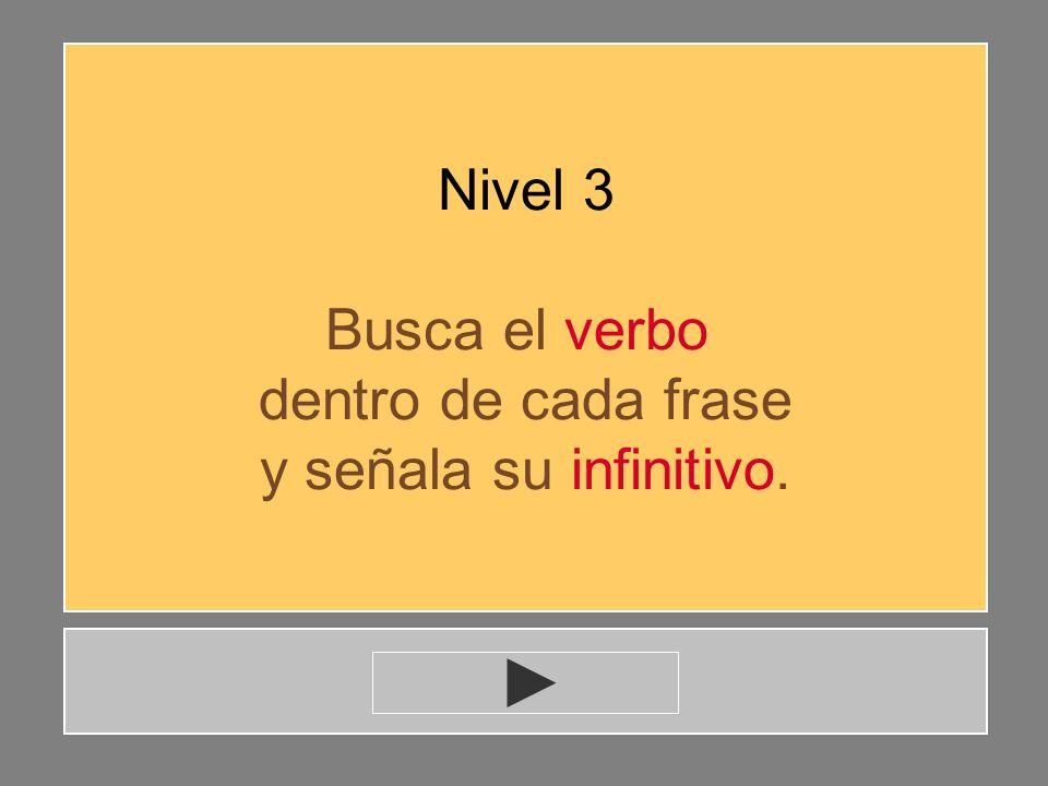 Nivel 3 Busca el verbo dentro de cada frase y señala su infinitivo.