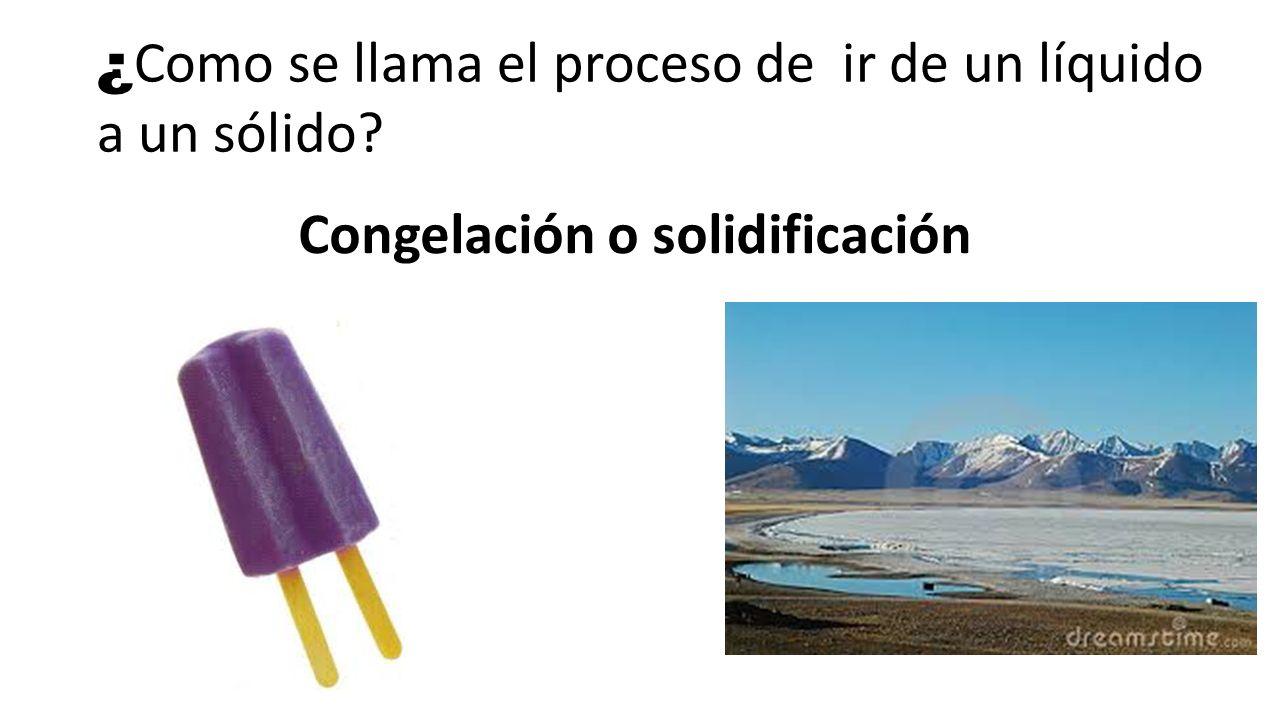 ¿Como se llama el proceso de ir de un líquido a un sólido