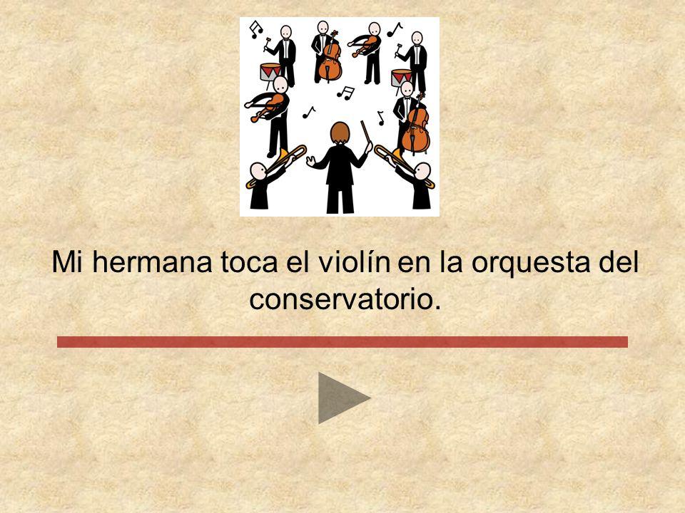 Mi hermana toca el violín en la orquesta del conservatorio.
