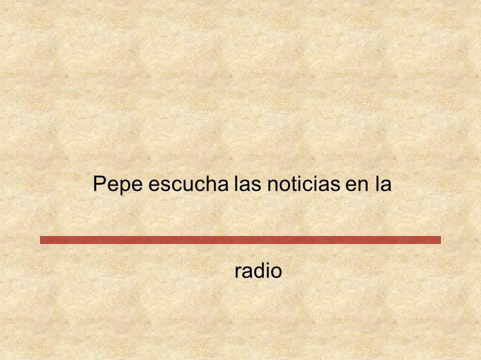 Pepe escucha las noticias en la
