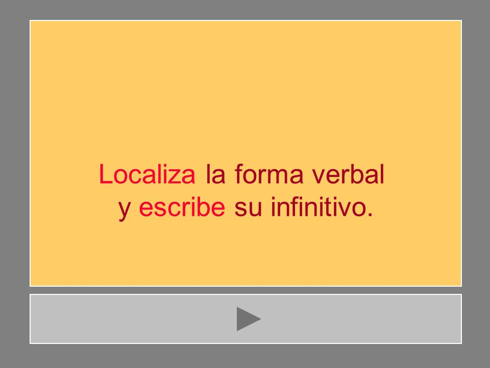 Localiza la forma verbal y escribe su infinitivo.