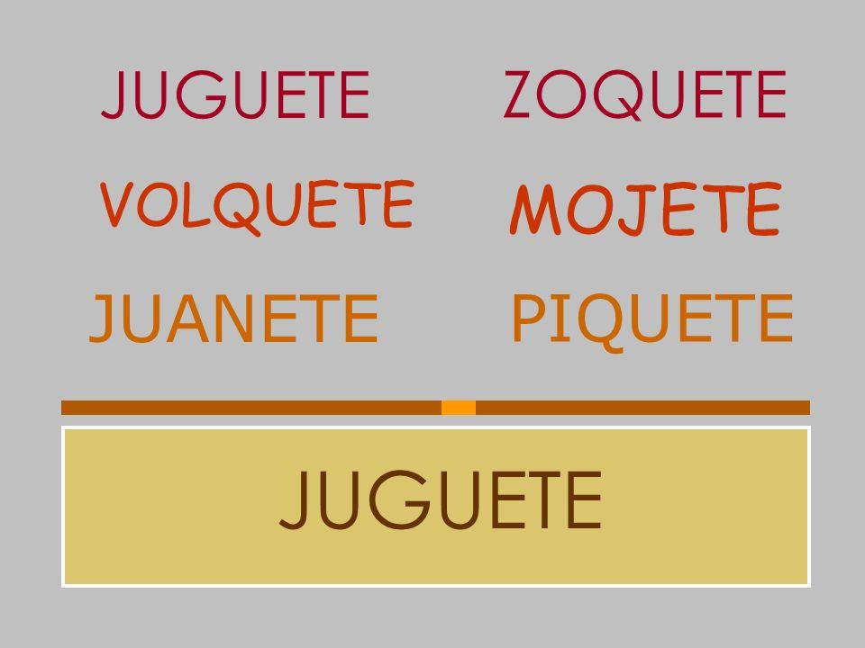 JUGUETE ZOQUETE VOLQUETE MOJETE JUANETE PIQUETE JUGUETE