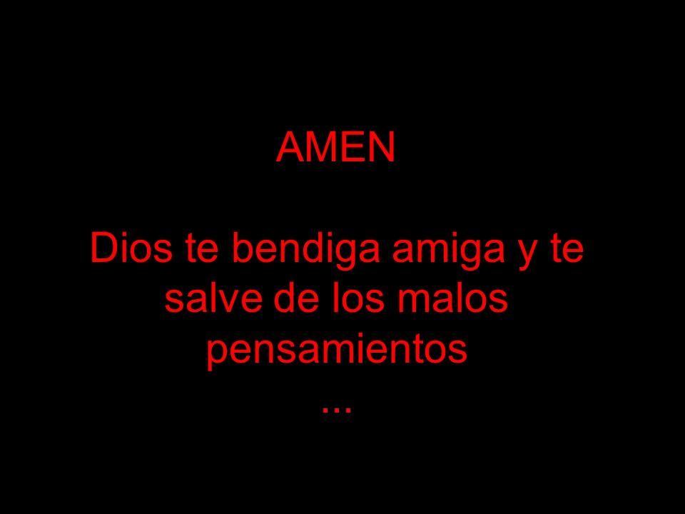 AMEN Dios te bendiga amiga y te salve de los malos pensamientos ...