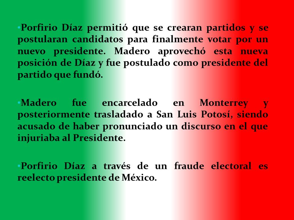 Porfirio Díaz permitió que se crearan partidos y se postularan candidatos para finalmente votar por un nuevo presidente. Madero aprovechó esta nueva posición de Díaz y fue postulado como presidente del partido que fundó.