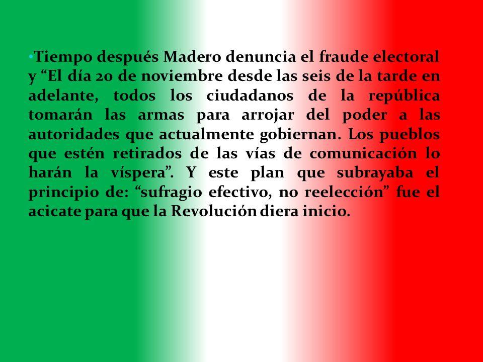 Tiempo después Madero denuncia el fraude electoral y El día 20 de noviembre desde las seis de la tarde en adelante, todos los ciudadanos de la república tomarán las armas para arrojar del poder a las autoridades que actualmente gobiernan.