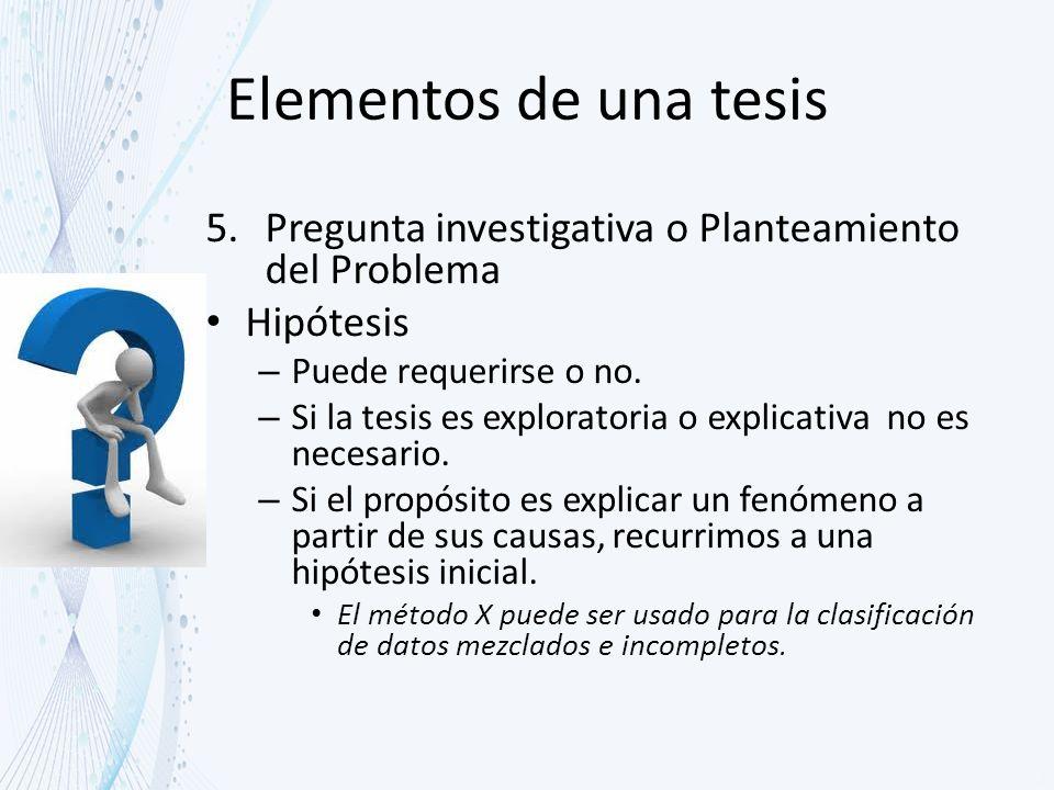 Elementos de una tesis Pregunta investigativa o Planteamiento del Problema. Hipótesis. Puede requerirse o no.