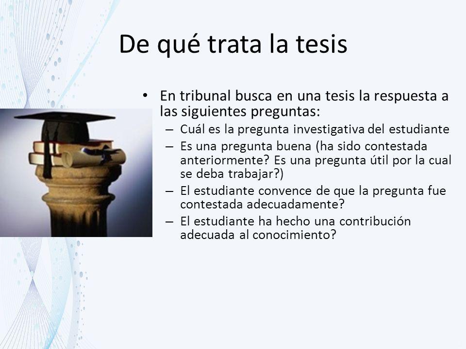 De qué trata la tesis En tribunal busca en una tesis la respuesta a las siguientes preguntas: Cuál es la pregunta investigativa del estudiante.