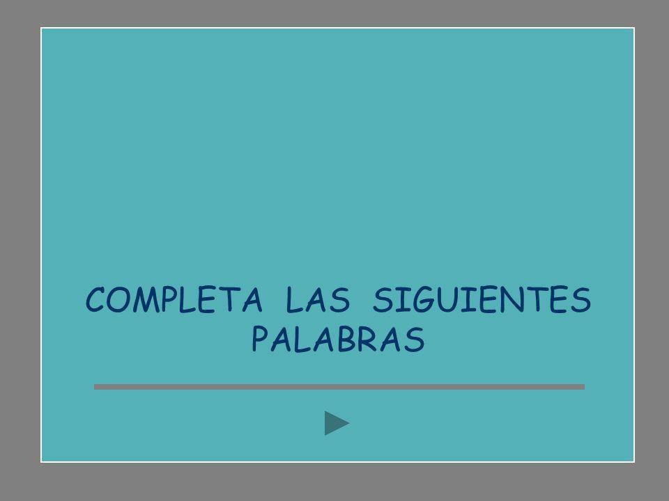 COMPLETA LAS SIGUIENTES PALABRAS
