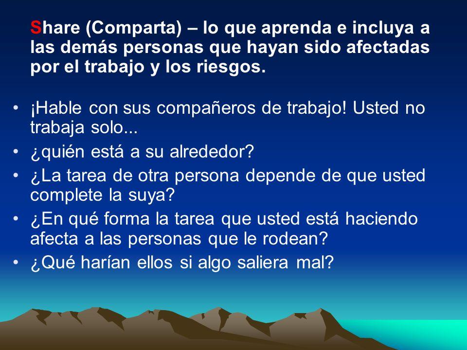 Share (Comparta) – lo que aprenda e incluya a las demás personas que hayan sido afectadas por el trabajo y los riesgos.