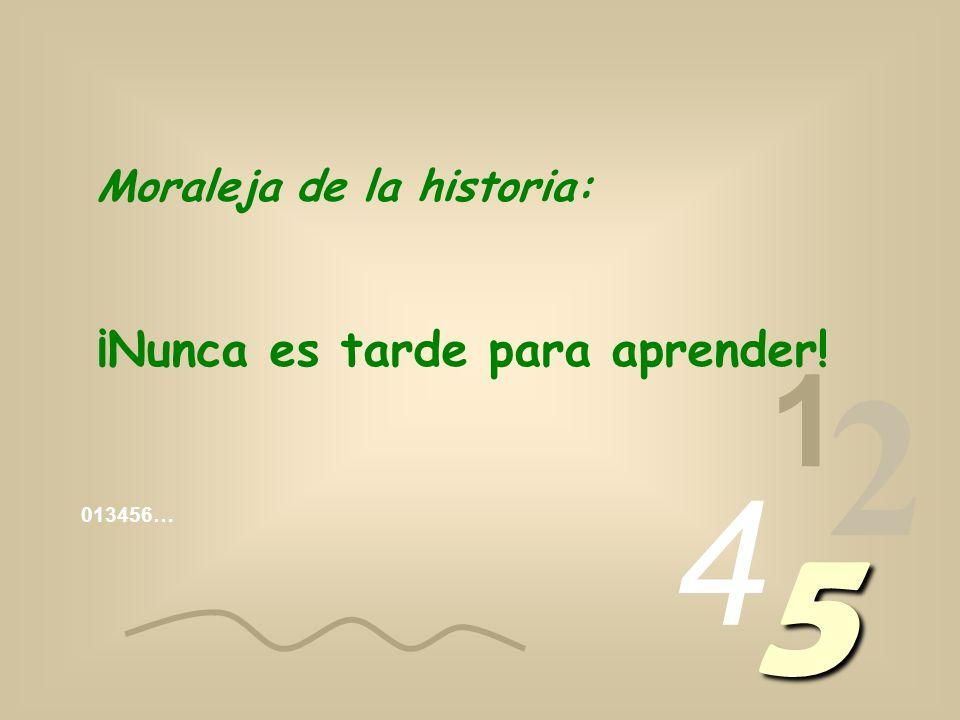 2 5 4 1 ¡Nunca es tarde para aprender! Moraleja de la historia: