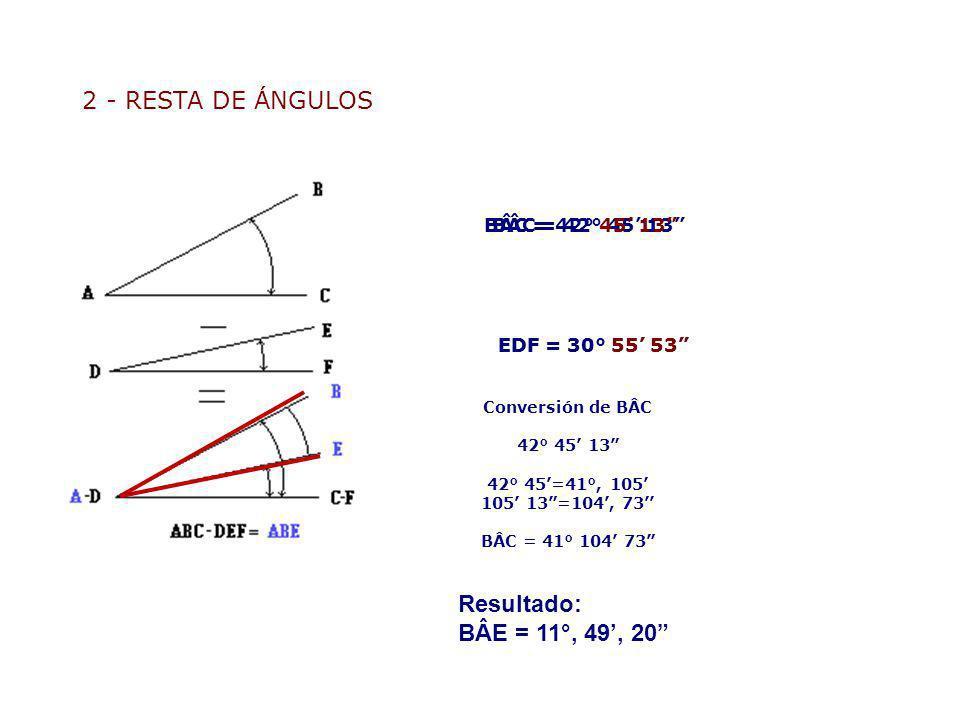 2 - RESTA DE ÁNGULOS Resultado: BÂE = 11°, 49', 20 BÂC = 42° 45' 13