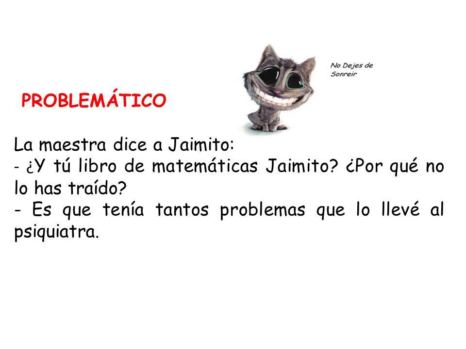 PROBLEMÁTICO La maestra dice a Jaimito: - ¿Y tú libro de matemáticas Jaimito ¿Por qué no lo has traído