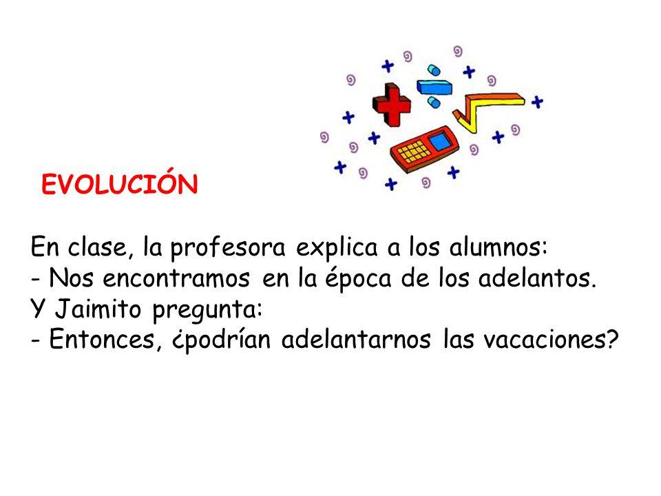 EVOLUCIÓN En clase, la profesora explica a los alumnos: - Nos encontramos en la época de los adelantos.