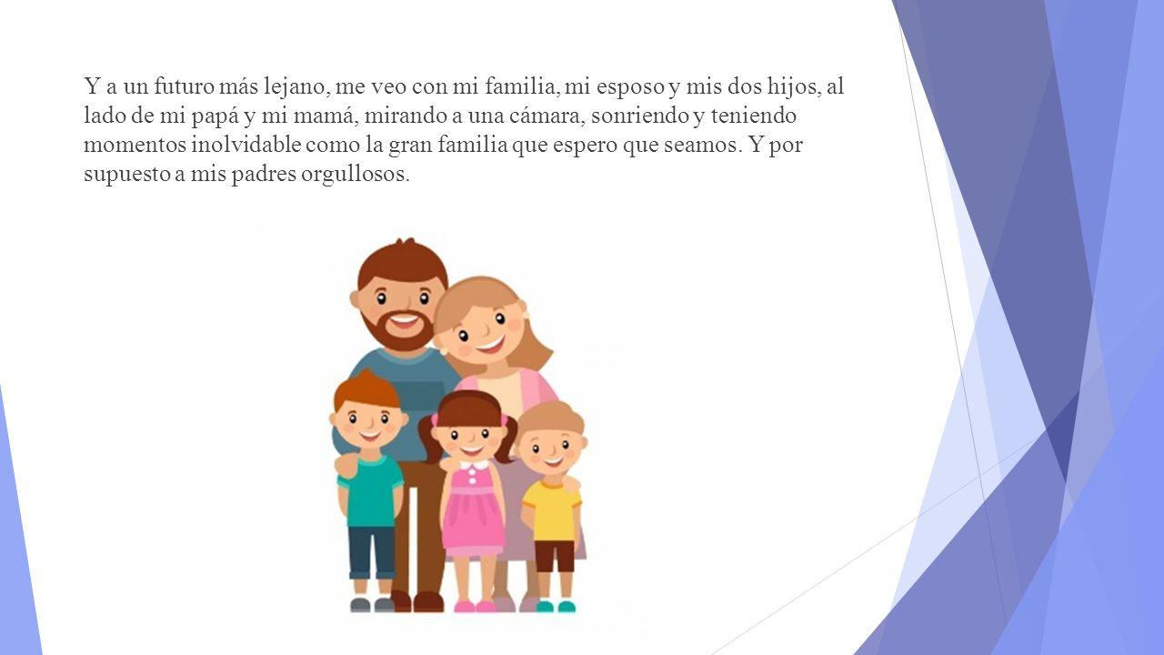Y a un futuro más lejano, me veo con mi familia, mi esposo y mis dos hijos, al lado de mi papá y mi mamá, mirando a una cámara, sonriendo y teniendo momentos inolvidable como la gran familia que espero que seamos.