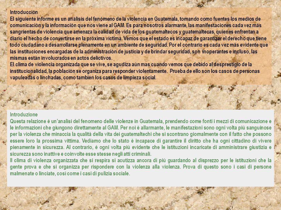 Introducción El siguiente informe es un análisis del fenómeno de la violencia en Guatemala, tomando como fuentes los medios de comunicación y la información que nos viene al GAM. Es para nosotros alarmante, las manifestaciones cada vez más sangrientas de violencia que amenaza la calidad de vida de los guatemaltecos y guatemaltecas, quienes enfrentan a diario el hecho de convertirse en la próxima víctima. Vemos que el estado es incapaz de garantizar el derecho que tiene todo ciudadano a desarrollarse plenamente en un ambiente de seguridad. Por el contrario es cada vez más evidente que las instituciones encargadas de la administración de justicia y de brindar seguridad, son inoperantes e incluso, las mismas están involucrados en actos delictivos. El clima de violencia organizada que se vive, se agudiza aún mas cuando vemos que debido al desprestigio de la institucionalidad, la población se organiza para responder violentamente. Prueba de ello son los casos de personas vapuleadas o linchadas, como también los casos de limpieza social.